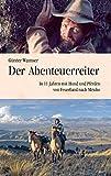 Der Abenteuerreiter: In 11 Jahren mit Hund und Pferden von Feuerland nach Mexiko - Günter Wamser