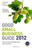 Good Small Business Guide 2012: How to Start and Grow Your Own Business: Written by Various, 2011 Edition, (6th Revised edition) Publisher: A & C Black Publishers Ltd [Paperback]