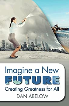 Imagine A New Future: Creating Greatness for All (English Edition) par [Abelow, Dan]