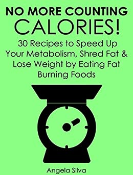 No More Counting Calories!: 30 Recipes to Speed Up Your Metabolism, Shred Fat and Lose Weight by Eating Fat Burning Foods by [Silva, Angela]