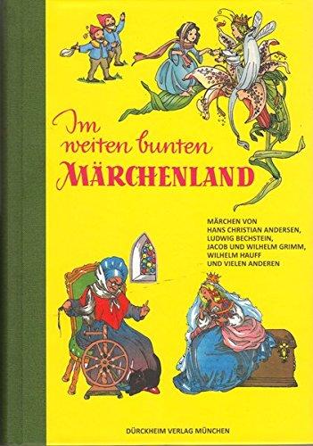 Im weiten bunten Märchenland: Die Märchen von Andersen, Bechstein, Grimm und anderen mit vielen bunten Bildern
