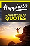 HAPPINESS: A Collection of Quotes: Anne Frank, Aristotle, Dalai Lama, Dale Carnegie, Eleanor Roosevelt, Jack Kerouac, John Lennon, Gandhi, Mark Twain, Mother Teresa, Oprah Winfrey and many more!