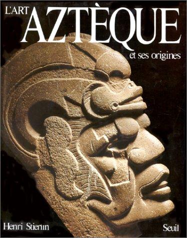 L'Art aztèque et ses origines : De Teotihuacan à Tenochtitlan par Henri Stierlin