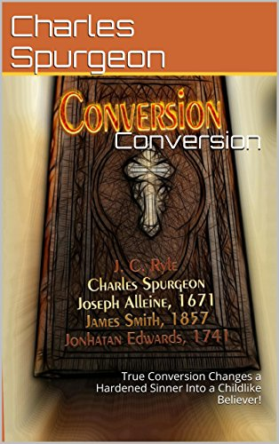 Conversion By Various Puritans: True Conversion Changes a Hardened Sinner  Into a Childlike Believer!