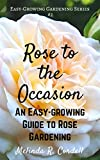 Rose to the Occasion: An Easy-Growing Guide to Rose Gardening, Roses, Growing Roses, Antique Roses, Old Garden Roses, Gardening Tips, Organic Roses, Also ... (Easy-Growing Gardening Series Book 2)