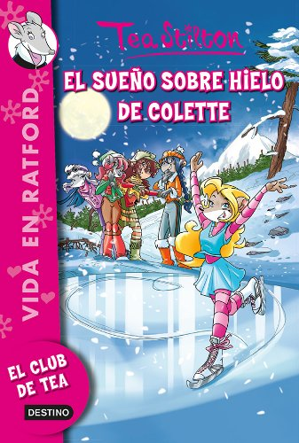 El sueño sobre hielo de Colette: Vida en Ratford 10: 3 (Tea Stilton)