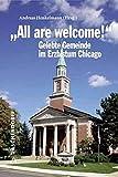 """""""All are welcome!"""" Berichte und Erfahrungen aus dem Erzbistum Chicago: Konturen gelebter amerikanischer Gemeindetheologie - Andreas Henkelmann"""