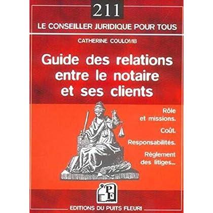Guide des relations entre le notaire et ses clients: Rôle et missions - Coût - Responsabilités - Règlement des litiges...