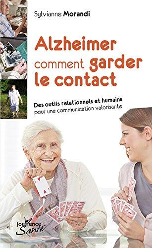 Alzheimer : comment garder le contact : Des outils relationnels et humains pour une communication valorisante