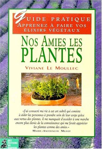 Nos amies les plantes. Préparer soi-même ses élixirs alchimiques végétaux