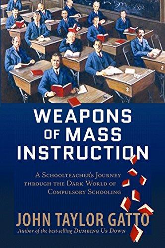 Weapons of Mass Instruction: A Schoolteacher's Journey Through the Dark World of Compulsory Schooling
