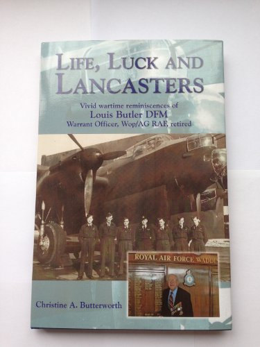 Life, Luck and Lancasters: Vivid Wartime Reminiscences of Louis Butler DFM, Warrant Officer, WOP/AG RAF, Retired by Christine A. Butterworth (2013-04-24)