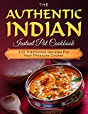 The Authentic Indian Instant Pot Cookbook: 100 Traditional Recipes For Your Pressure Cooker