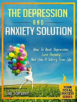 Depression and Anxiety Solution: How To Beat Depression, Cure Anxiety And Live A Worry Free Life (Your Total Success Series Book 21) by [Starwood, Jay]
