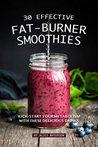 30 Effective Fat-Burner Smoothies: Kick-Start Your Metabolism with These Delicious Drinks (English Edition)