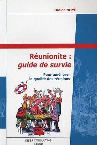 Réunionite : guide de survie : Pour améliorer la qualité des réunions par Didier Noyé