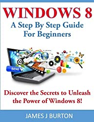 Windows 8: A Step By Step Guide For Beginners: Discover the Secrets to Unleash the Power of Windows 8!
