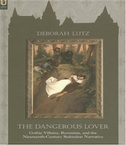 THE DANGEROUS LOVER: GOTHIC VILLAINS, BYRONISM, AND THE NINETEENTH-CENTURY SEDUCTION NARRATIVE by DEBORAH LUTZ (2006-08-22)