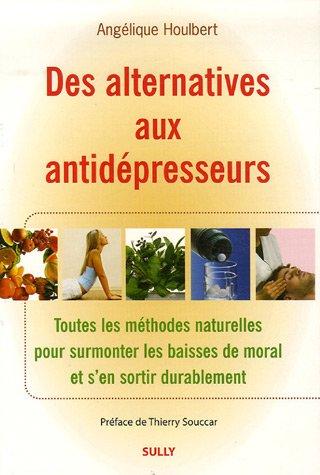 Des alternatives aux antidépresseurs : Toutes les méthodes naturelles pour surmonter les baisses de moral et s'en sortir durablement par Angélique Houlbert