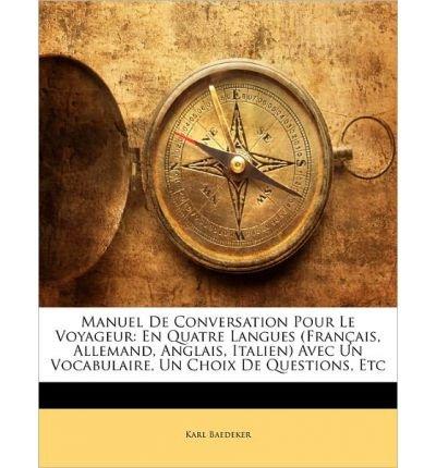 Manuel de Conversation Pour Le Voyageur: En Quatre Langues (Fran Ais, Allemand, Anglais, Italien) Avec Un Vocabulaire, Un Choix de Questions, Etc (Paperback)(French) - Common