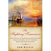 The Fighting Temeraire: The Battle of Trafalgar and the Ship that Inspired J. M. W. Turner's Most Beloved Painting (The Hearts of Oak Trilogy) by Sam Willis (2010-11-15)
