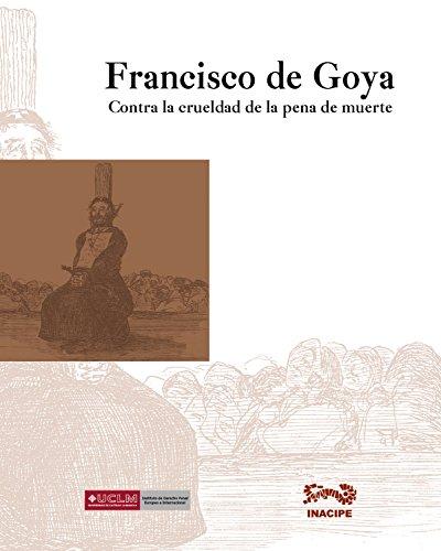 Francisco de Goya: Contra la crueldad de la pena de muerte por Juan Bordes Caballero