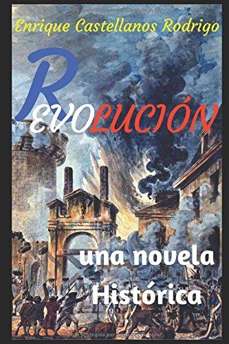 REVOLUCION: Una novela histórica situada en la Revolución Francesa que se inició en el año 1.789 donde la mente decide todo por Enrique Castellanos Rodrigo