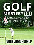 Golf Mastery 101 - With Video Hook Up. How to lower your score and enjoy the game more. Grip, Posture, Mechanics of a Good Swing, Death Movements, Driver ... Shots and a lot more. (English Edition)...