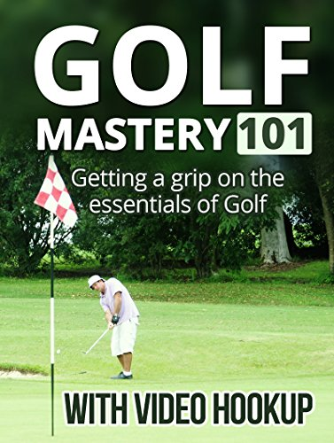 Golf Mastery 101 - With Video Hook Up. How to lower your score and enjoy the game more. Grip, Posture, Mechanics of a Good Swing, Death Movements, Driver ... Shots and a lot more. (English Edition)