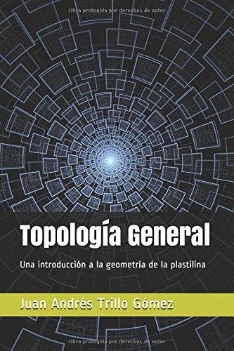 Topología General: Una introducción a la geometría de la plastilina por Juan Andrés Trillo Gómez