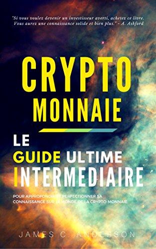 Crypto-monnaie: Le Guide Intermédiaire pour Approfondir et Perfectionner sa Connaissance sur le Monde de la Crypto-Monnaie par James C. Anderson