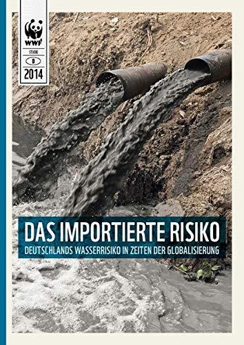 Das Importierte Risiko - The Imported Risk: Deutschlands Wasserrisiko in Zeiten der Globalisierung - Germany´s Water Risks in times of globalisation