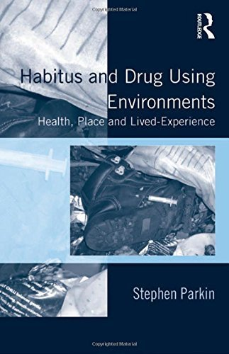 Habitus and Drug Using Environments: Health, Place and Lived-Experience by Stephen Parkin (2013-08-22)
