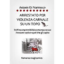ARRESTATO PER VIOLENZA CARNALE SU UN TOPO: Dell'incomprensibilità contemporanea: Nessuno capisce quel che gli capita. (Italian Edition)