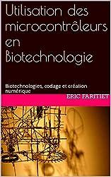 Utilisation des microcontrôleurs en Biotechnologie: Biotechnologies, codage et création numérique (French Edition)