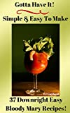 Gotta Have It Simple & Easy To Make 37 Downright Easy Bloody Mary Recipes! (English Edition)