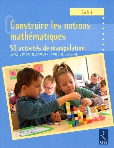 Construire les notions mathématiques Cycle 2 : 50 activités de manipulation de Raoul-Bellanger. Aurélie (2010) Broché