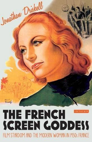 The French Screen Goddess: Film Stardom and the Modern Woman in 1930s France (International Library of the Moving Image) by Driskell, Jonathan (2015) Hardcover