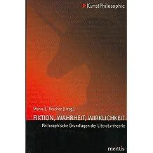 Fiktion, Wahrheit, Wirklichkeit: Philosophische Grundlagen der Literaturtheorie (KunstPhilosophie)