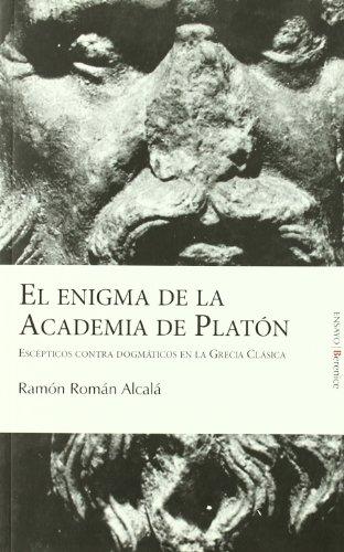 El enigma de la Academia de Platón: Escépticos contra dogmáticos en la Grecia Clásica por Ramón Román Alcalá