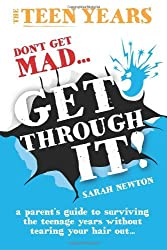 By Ms Sarah Newton - The Teen Years - Don't Get Mad - Get Through It: Get Through- A parent's guide to surviving the teenage years without tearing your hair out.....: 1