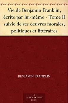 Vie de Benjamin Franklin, écrite par lui-même - Tome II suivie de ses oeuvres morales, politiques et littéraires par [Franklin, Benjamin]