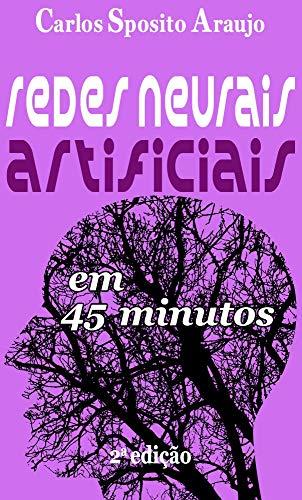 Redes Neurais Artificiais em 45 Minutos - 2a edição: inteligência artificial (Entenda em 45 minutos) (Portuguese Edition) por Carlos Sposito Araujo