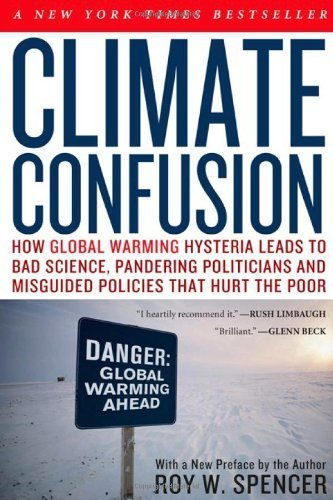 Climate Confusion: How Global Warming Hysteria Leads to Bad Science, Pandering Politicians and Misguided Policies That Hurt the Poor by Roy W. Spencer (2010-01-12)