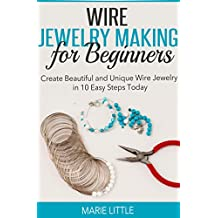 Wire Jewelry Making for Beginners: Create Beautiful and Unique Wire Jewelry With These Easy Steps Today! *Pictures Included! (English Edition)