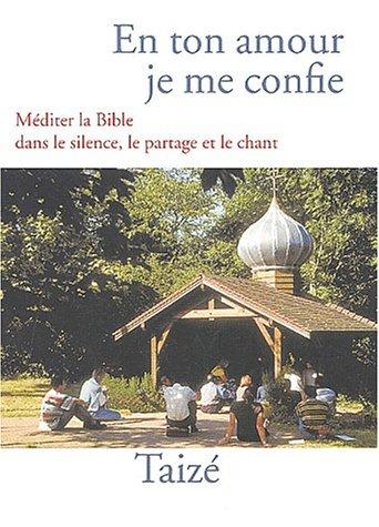 En ton amour je me confie : Méditer la Bible dans le silence, le partage et le chant