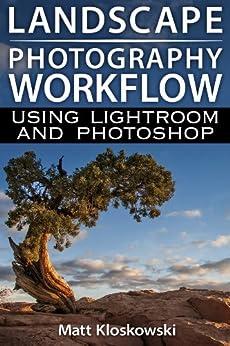 Landscape Photography Workflow Using Lightroom and Photoshop (English Edition) par [Kloskowski, Matt]