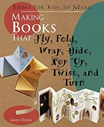 Making Books That Fly, Fold, Wrap, Hide, Pop Up, Twist, and Turn: Books for Kids to Make
