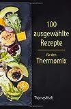 100 ausgewählte Rezepte für den Thermomix: Mix aus Low Carb und Rezepten für Genießer