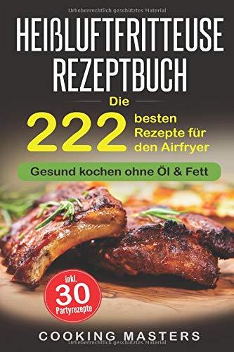 Heißluftfritteuse Rezeptbuch: Die 222 besten Rezepte für den Airfryer - Gesund kochen ohne Öl & Fett inkl. 30 Partyrezepte (Friteuse Rezepte)